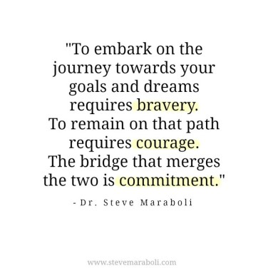 to-embark-on-the-journey-towards-your-goals-and-dreams-requires-bravery-to-remain-on-that-path-requires-courage-the-bridge-that-merges-the-two-is-commitment-dr-steve-maraboli